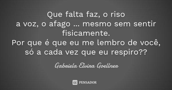 Que falta faz, o riso a voz, o afago ... mesmo sem sentir fisicamente. Por que é que eu me lembro de você, só a cada vez que eu respiro??... Frase de Gabriela Elvira Goellner.