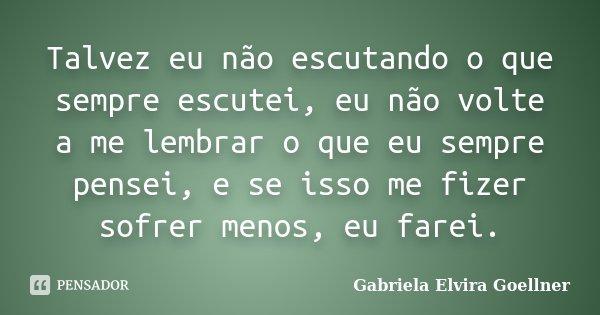 Talvez eu não escutando o que sempre escutei, eu não volte a me lembrar o que eu sempre pensei, e se isso me fizer sofrer menos, eu farei.... Frase de Gabriela Elvira Goellner.