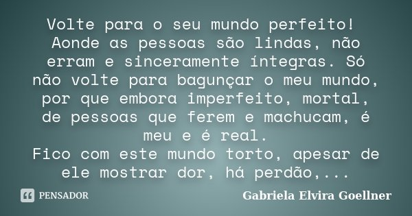 Volte para o seu mundo perfeito! Aonde as pessoas são lindas, não erram e sinceramente íntegras. Só não volte para bagunçar o meu mundo, por que embora imperfei... Frase de Gabriela Elvira Goellner.