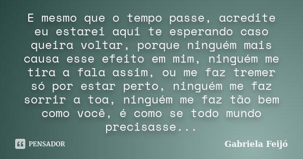 E mesmo que o tempo passe, acredite eu estarei aqui te esperando caso queira voltar, porque ninguém mais causa esse efeito em mim, ninguém me tira a fala assim,... Frase de Gabriela Feijó.