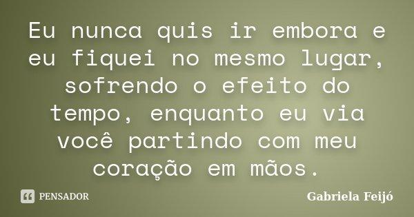 Eu nunca quis ir embora e eu fiquei no mesmo lugar, sofrendo o efeito do tempo, enquanto eu via você partindo com meu coração em mãos.... Frase de Gabriela Feijó.
