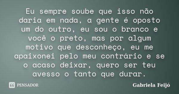 Eu sempre soube que isso não daria em nada, a gente é oposto um do outro, eu sou o branco e você o preto, mas por algum motivo que desconheço, eu me apaixonei p... Frase de Gabriela Feijó.
