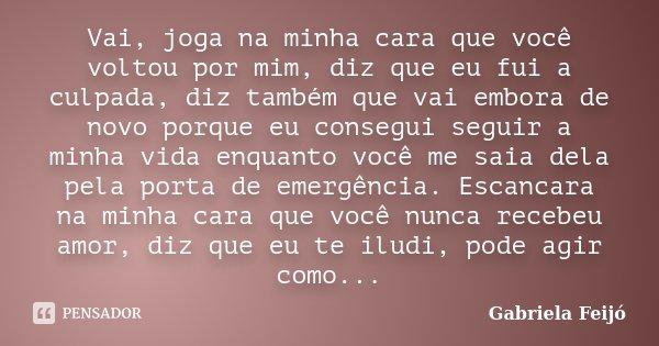 Vai, joga na minha cara que você voltou por mim, diz que eu fui a culpada, diz também que vai embora de novo porque eu consegui seguir a minha vida enquanto voc... Frase de Gabriela Feijó.