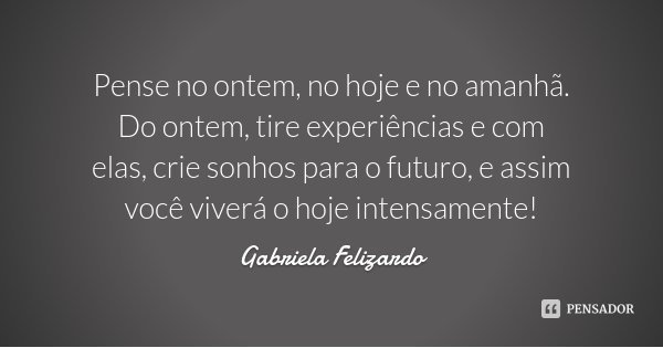 Pense no ontem, no hoje e no amanhã. Do ontem, tire experiências e com elas, crie sonhos para o futuro, e assim você viverá o hoje intensamente!... Frase de Gabriela Felizardo.