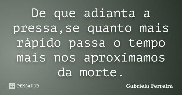 De que adianta a pressa,se quanto mais rápido passa o tempo mais nos aproximamos da morte.... Frase de Gabriela Ferreira.