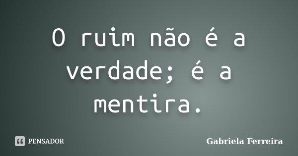 O ruim não é a verdade; é a mentira.... Frase de Gabriela Ferreira.