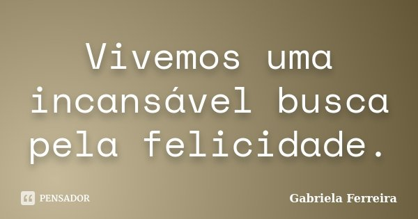 Vivemos uma incansável busca pela felicidade.... Frase de Gabriela Ferreira.