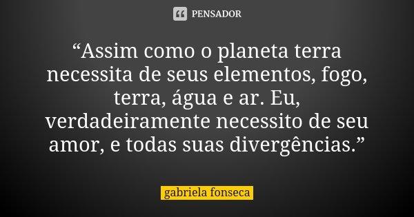 """""""Assim como o planeta terra necessita de seus elementos, fogo, terra, água e ar. Eu, verdadeiramente necessito de seu amor, e todas suas divergências.""""... Frase de Gabriela Fonseca."""