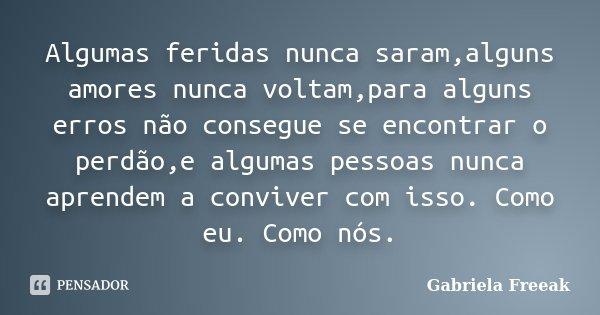 Algumas feridas nunca saram,alguns amores nunca voltam,para alguns erros não consegue se encontrar o perdão,e algumas pessoas nunca aprendem a conviver com isso... Frase de Gabriela Freeak.