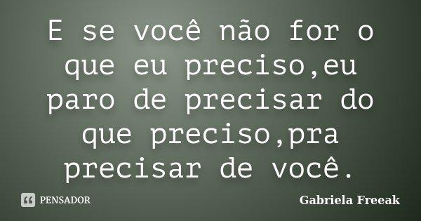 E se você não for o que eu preciso,eu paro de precisar do que preciso,pra precisar de você.... Frase de Gabriela Freeak.