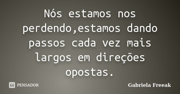 Nós estamos nos perdendo,estamos dando passos cada vez mais largos em direções opostas.... Frase de Gabriela Freeak.