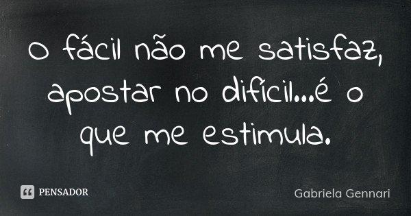 O fácil não me satisfaz, apostar no difícil...é o que me estimula.... Frase de Gabriela Gennari.