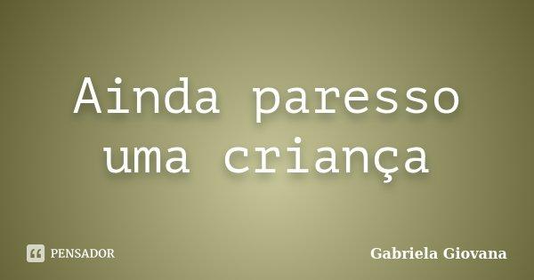 Ainda paresso uma criança... Frase de Gabriela Giovana.