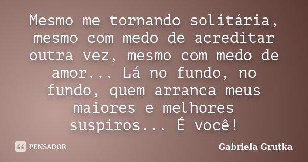 Mesmo me tornando solitária, mesmo com medo de acreditar outra vez, mesmo com medo de amor... Lá no fundo, no fundo, quem arranca meus maiores e melhores suspir... Frase de Gabriela Grutka.