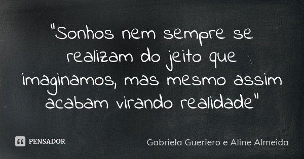 """""""Sonhos nem sempre se realizam do jeito que imaginamos, mas mesmo assim acabam virando realidade""""... Frase de Gabriela Gueriero e Aline Almeida."""