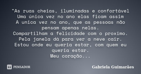 """""""As ruas cheias, iluminadas e confortável Uma única vez no ano elas ficam assim A unica vez no ano, que as pessoas não pensam apenas nelas. Compartilham a ... Frase de Gabriela Guimarães."""
