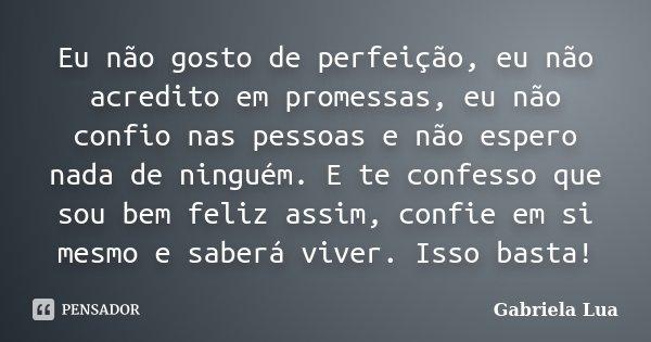 Eu não gosto de perfeição, eu não acredito em promessas, eu não confio nas pessoas e não espero nada de ninguém. E te confesso que sou bem feliz assim, confie e... Frase de Gabriela Lua.
