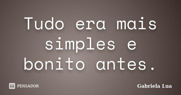 Tudo era mais simples e bonito antes.... Frase de Gabriela Lua.