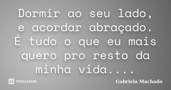 Dormir Ao Seu Lado E Acordar Abraçado Gabriela Machado