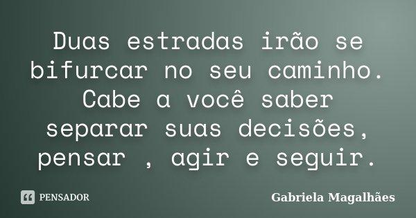 Duas estradas irão se bifurcar no seu caminho. Cabe a você saber separar suas decisões, pensar , agir e seguir.... Frase de Gabriela Magalhães.