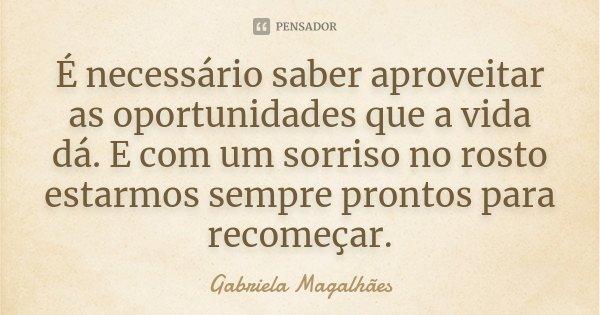 É necessário saber aproveitar as oportunidades que a vida dá. E com um sorriso no rosto estarmos sempre prontos para recomeçar.... Frase de Gabriela Magalhães.