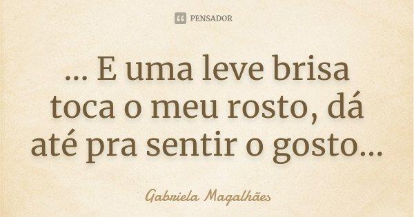 ... E uma leve brisa toca o meu rosto, dá até pra sentir o gosto...... Frase de Gabriela Magalhães.