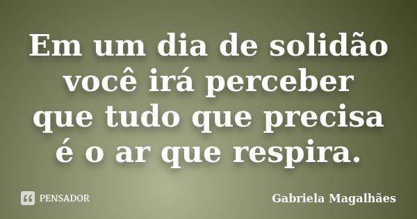 Em um dia de solidão você irá perceber que tudo que precisa é o ar que respira.... Frase de Gabriela Magalhães.
