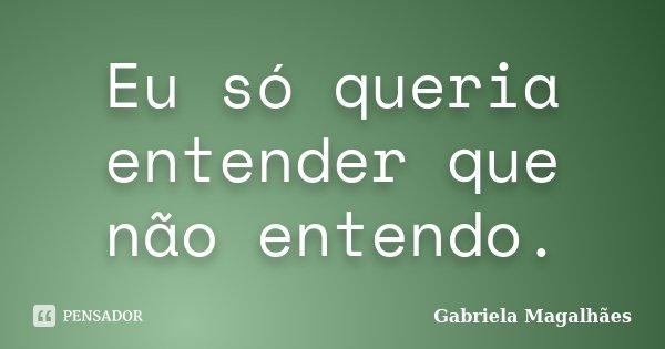 Eu só queria entender que não entendo.... Frase de Gabriela Magalhães.