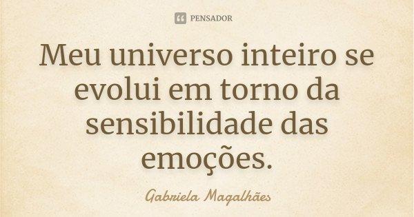 Meu universo inteiro se evolui em torno da sensibilidade das emoções.... Frase de Gabriela Magalhães.