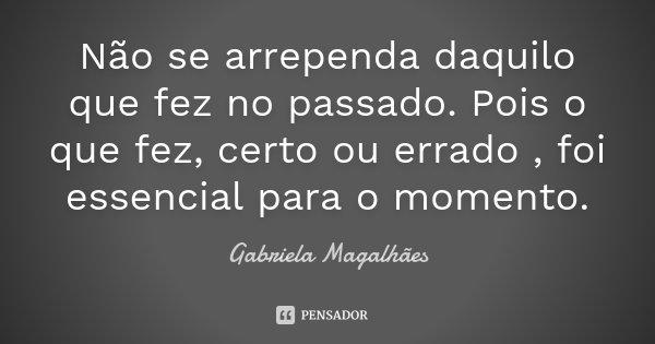 Não se arrependa daquilo que fez no passado. Pois o que fez, certo ou errado , foi essencial para o momento.... Frase de Gabriela Magalhães.