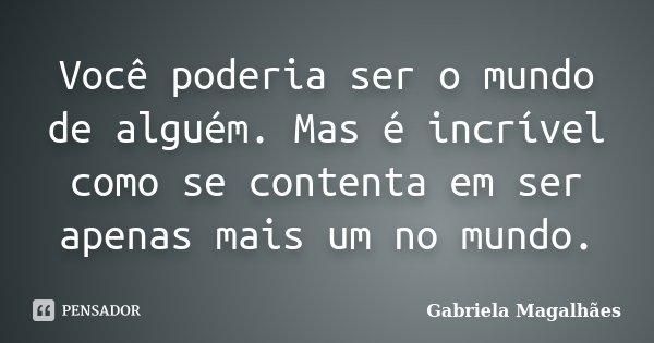 Você poderia ser o mundo de alguém. Mas é incrível como se contenta em ser apenas mais um no mundo.... Frase de Gabriela Magalhães.