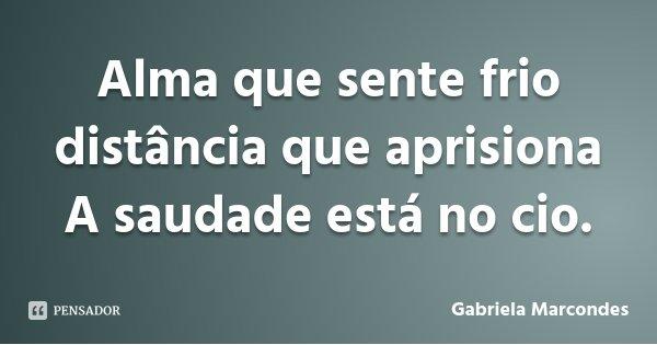 Alma que sente frio distância que aprisiona A saudade está no cio.... Frase de Gabriela Marcondes.