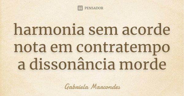 harmonia sem acorde nota em contratempo a dissonância morde... Frase de Gabriela Marcondes.