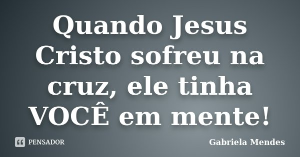 Quando Jesus Cristo sofreu na cruz, ele tinha VOCÊ em mente!... Frase de Gabriela Mendes.