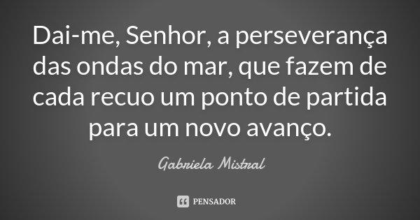 Dai-me, Senhor, a perseverança das ondas do mar, que fazem de cada recuo um ponto de partida para um novo avanço.... Frase de Gabriela Mistral.