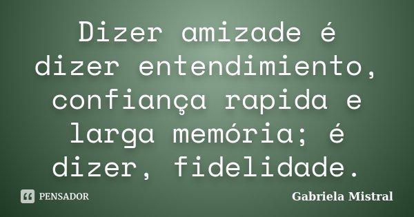 Dizer amizade é dizer entendimiento, confiança rapida e larga memória; é dizer, fidelidade.... Frase de Gabriela Mistral.