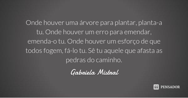 Onde houver uma árvore para plantar, planta-a tu. Onde houver um erro para emendar, emenda-o tu. Onde houver um esforço de que todos fogem, fá-lo tu. Sê tu aque... Frase de Gabriela Mistral.