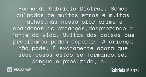 Poema de Gabriela Mistral. Somos culpados de muitos erros e muitas falhas,mas nosso pior crime é abandonar as crianças,desprezando a fonte da vida. Muitas das c... Frase de Gabriela Mistral.