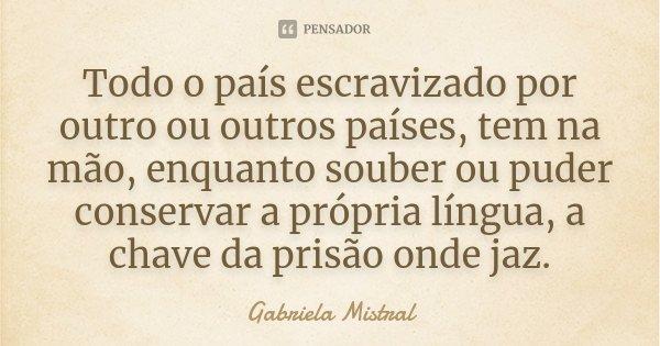 Todo o país escravizado por outro ou outros países, tem na mão, enquanto souber ou puder conservar a própria língua, a chave da prisão onde jaz.... Frase de Gabriela Mistral.