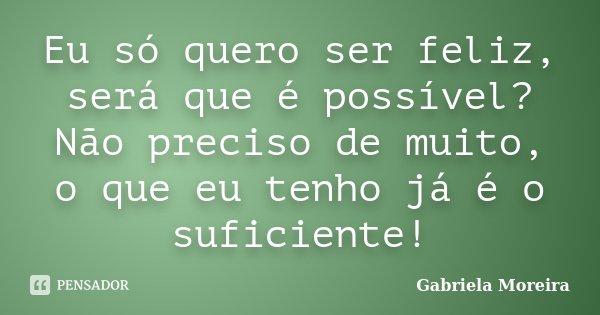 Eu Só Quero Ser Feliz Será Que é Gabriela Moreira