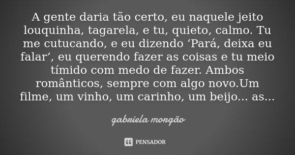 A gente daria tão certo, eu naquele jeito louquinha, tagarela, e tu, quieto, calmo. Tu me cutucando, e eu dizendo 'Pará, deixa eu falar' , eu querendo fazer as ... Frase de Gabriela Morgão.