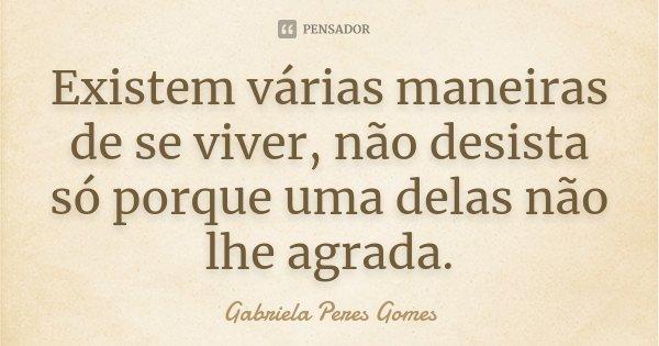 Existem várias maneiras de se viver, não desista só porque uma delas não lhe agrada.... Frase de Gabriela Peres Gomes.