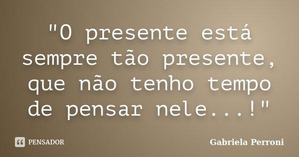 """""""O presente está sempre tão presente, que não tenho tempo de pensar nele...!""""... Frase de Gabriela Perroni."""