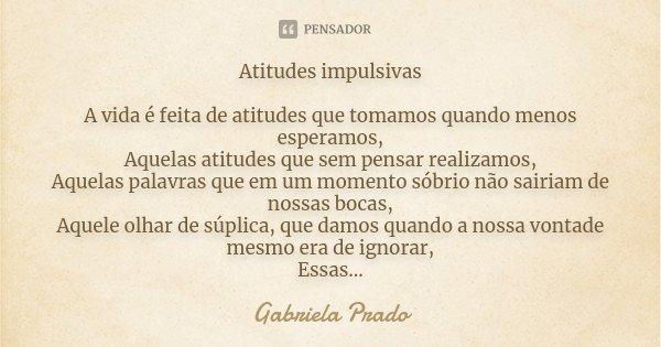 Atitudes impulsivas A vida é feita de atitudes que tomamos quando menos esperamos, Aquelas atitudes que sem pensar realizamos, Aquelas palavras que em um moment... Frase de Gabriela Prado.