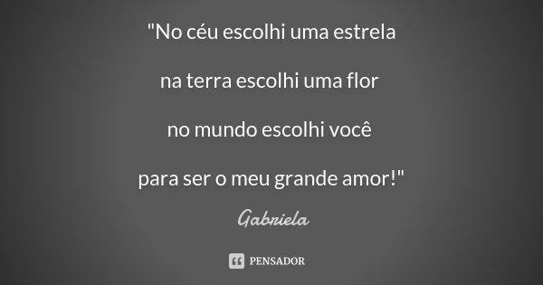 """""""No céu escolhi uma estrela na terra escolhi uma flor no mundo escolhi você para ser o meu grande amor!""""... Frase de Gabriela."""