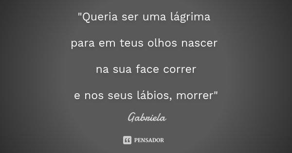 """""""Queria ser uma lágrima para em teus olhos nascer na sua face correr e nos seus lábios, morrer""""... Frase de Gabriela."""