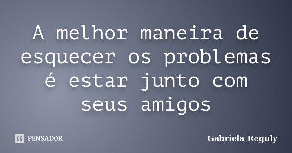A melhor maneira de esquecer os problemas é estar junto com seus amigos... Frase de Gabriela Reguly.