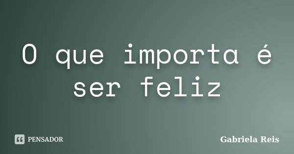 O que importa é ser feliz... Frase de Gabriela Reis.