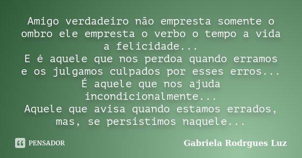 Amigo verdadeiro não empresta somente o ombro ele empresta o verbo o tempo a vida a felicidade... E é aquele que nos perdoa quando erramos e os julgamos culpado... Frase de Gabriela Rodrgues Luz.