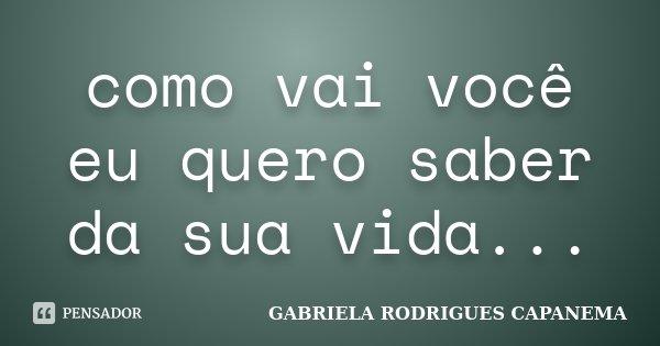 como vai você eu quero saber da sua vida...... Frase de GABRIELA RODRIGUES CAPANEMA.